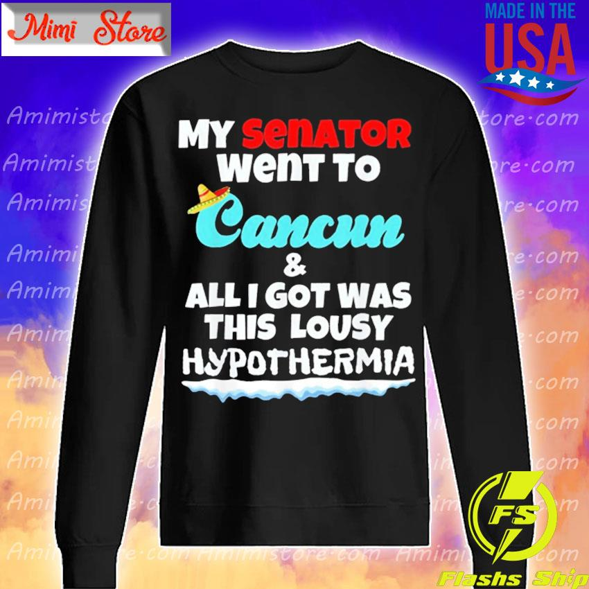 My Senator Went To Cancun & All I Got Was This Lousy Hypothermia s Sweatshirt