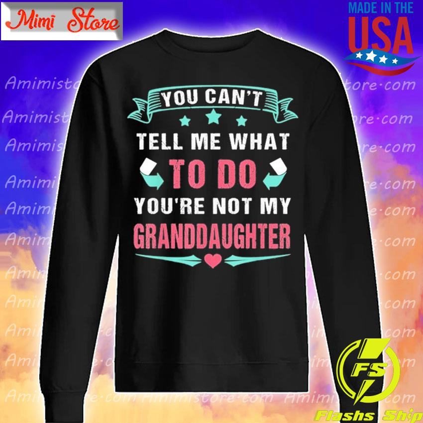 You Can't Tell Me What To Do You're Not My Granddaughter T-Shirt Sweatshirt