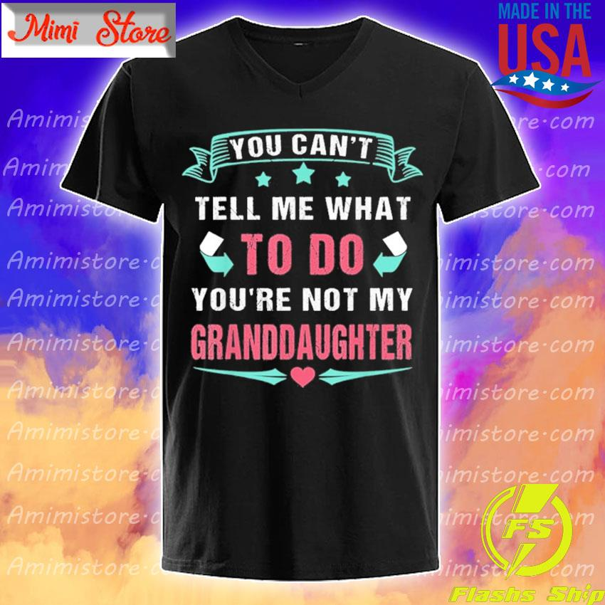 You Can't Tell Me What To Do You're Not My Granddaughter T-Shirt V-Neck