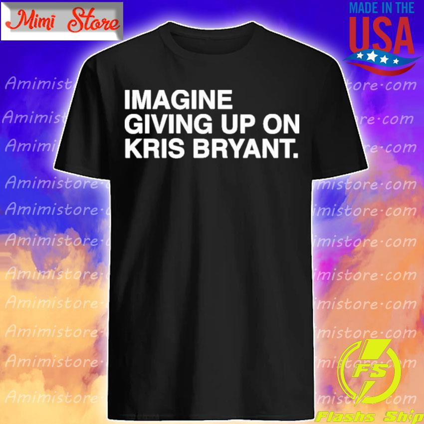 Official Imagine Giving Up On Kris Bryant shirt