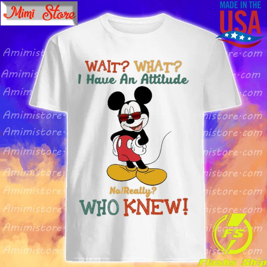 Official Mickey mouse Wait what I have an attitude no really who knew shirt