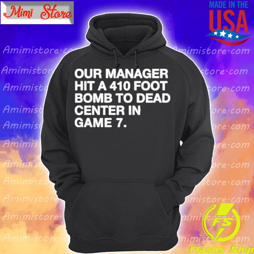 Official Our Manager Hit a 410 Foot Bomb to Dead Center in Game 7 Hoodie