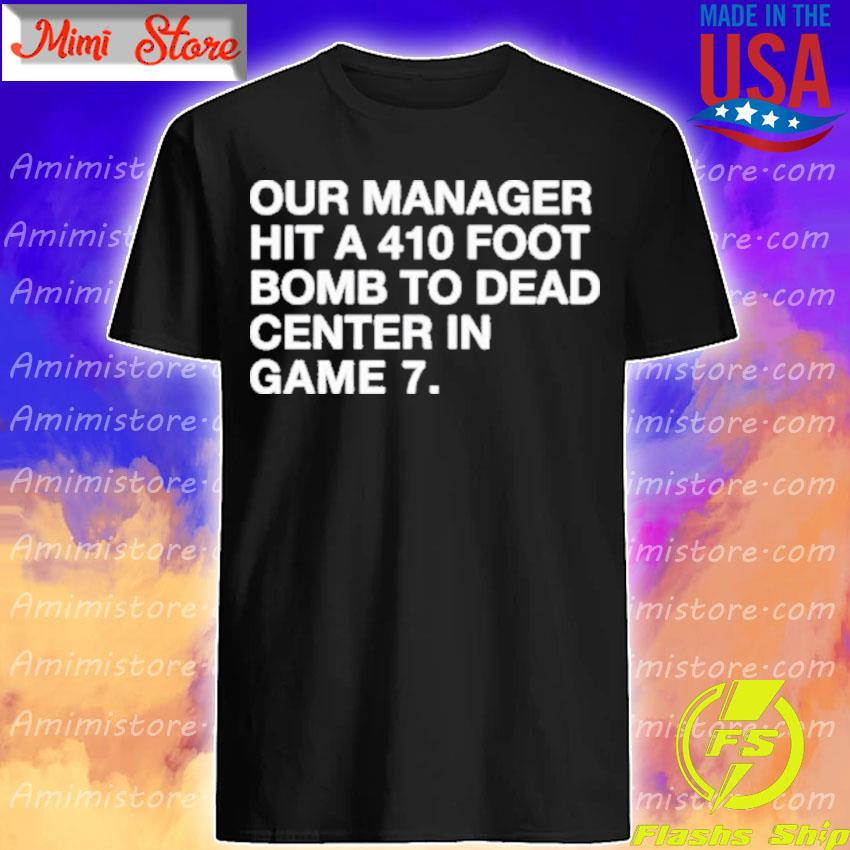 Official Our Manager Hit a 410 Foot Bomb to Dead Center in Game 7 shirt