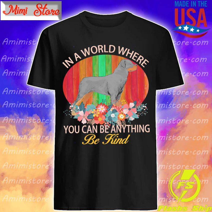 Rottweiler in a world where You can be anything be Kind shirt