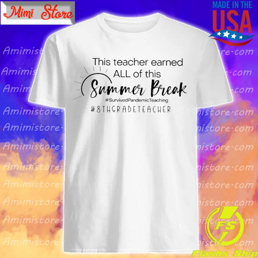 This Teacher earned all of this Summer Break #Survived Pandemic Teaching #8th Grade Teacher shirt
