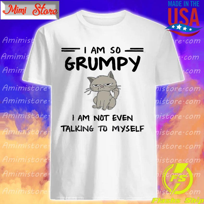 Cat I am so grumpy I am not even talking to myself shirt