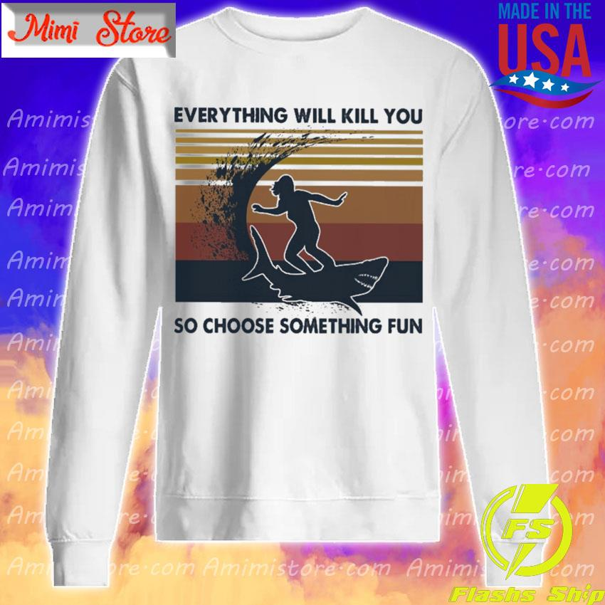 Girl surfing Shark Everything will kill you so choose something fun vintage s Sweatshirt