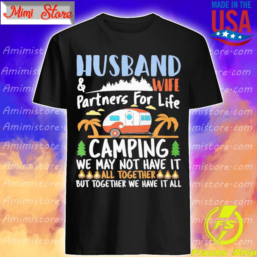 Husband and wife partners for life Camping we may not have it all together but together We have it all shirt
