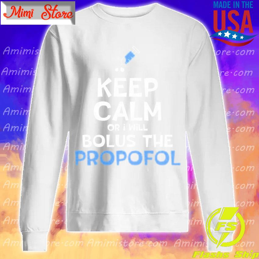 Keep calm or i will bolus the propofol s Sweatshirt