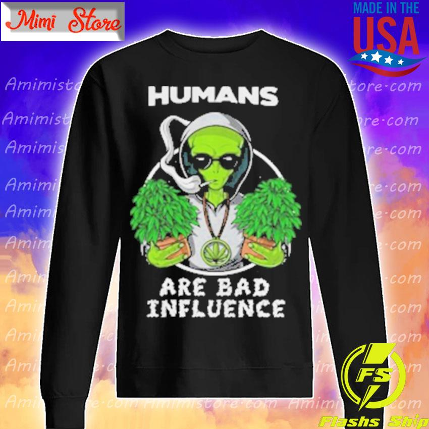 Weed alien humans are bad influence s Sweatshirt
