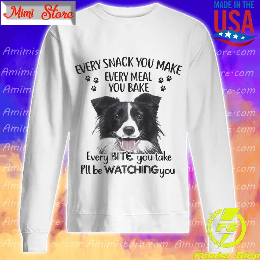 Border Collie Every snack You make every meal You bake every Bite You take I'll be Watching You s Sweatshirt