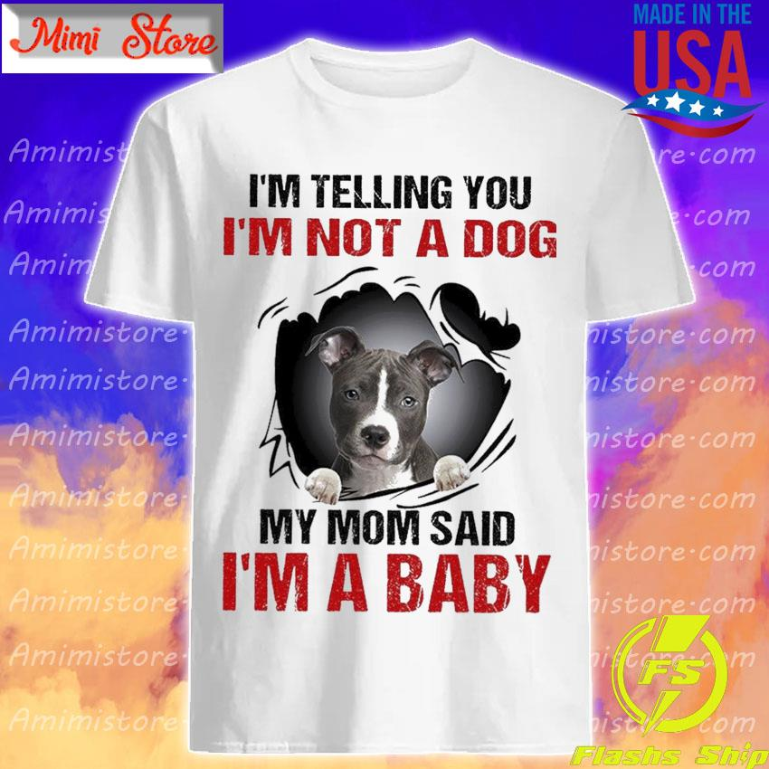 American Staffordshire Terrier I'm telling You I'm not a Dog My Mom said I'm a Baby shirt