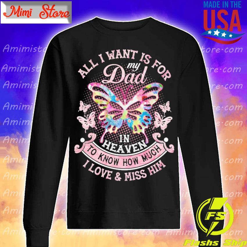 Butterfly All I want is for My Dad in heaven to Know how much I love and miss Him s Sweatshirt