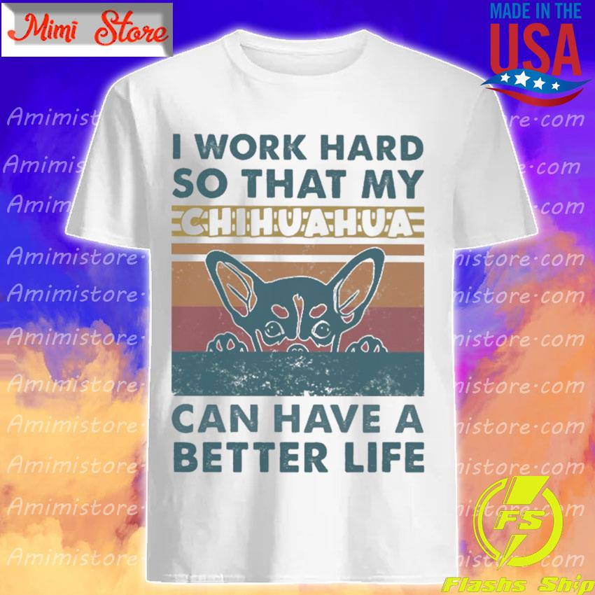 Chihuahua I work hard so that My can have a better life vintage shirt