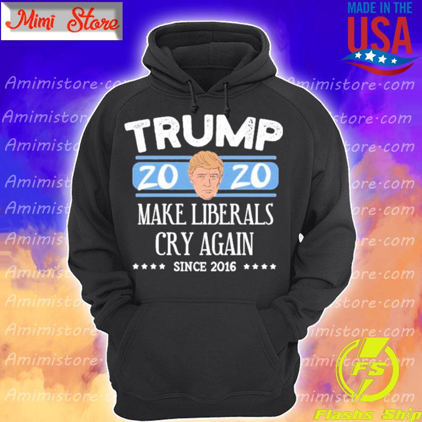 Donald Trump 2020 make liberals cry again since 2016 s Hoodie