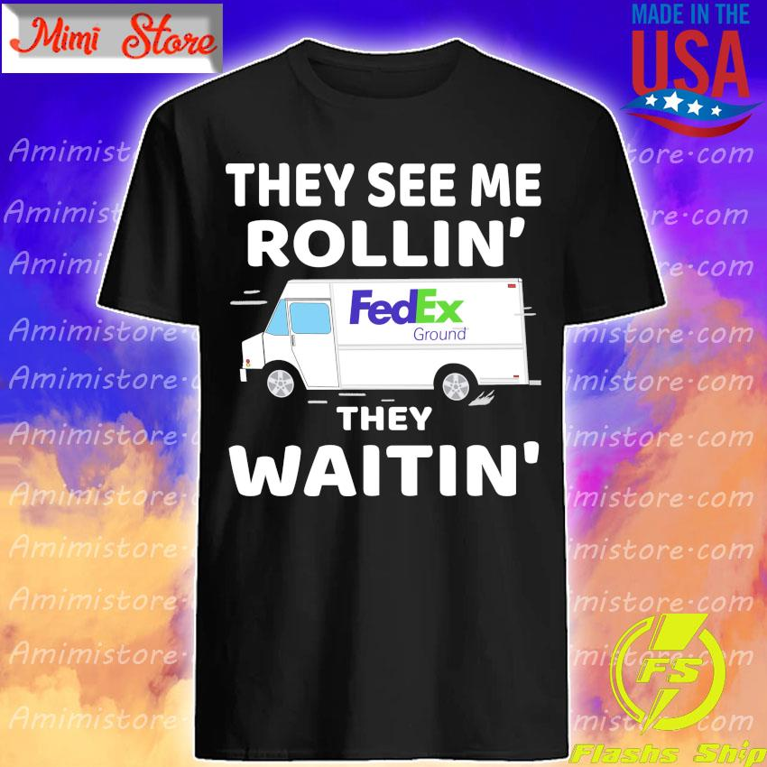 Fedex Ground driver they see me Rollin' they waitin' shirt