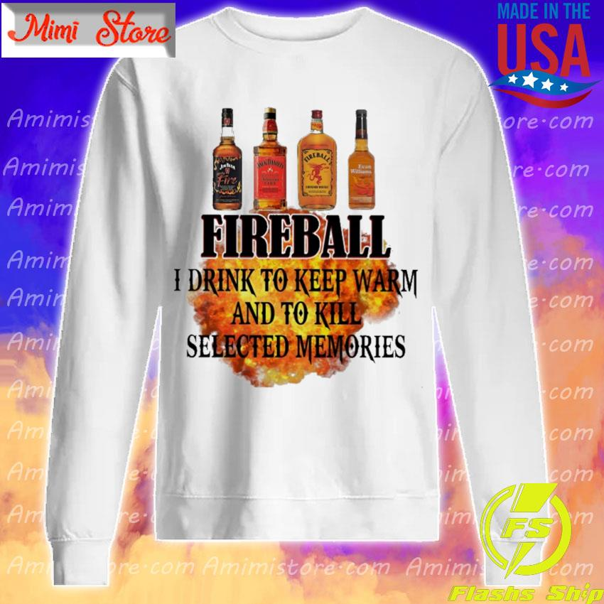 Fireball I drink to keep warm and to kill selected memories s Sweatshirt