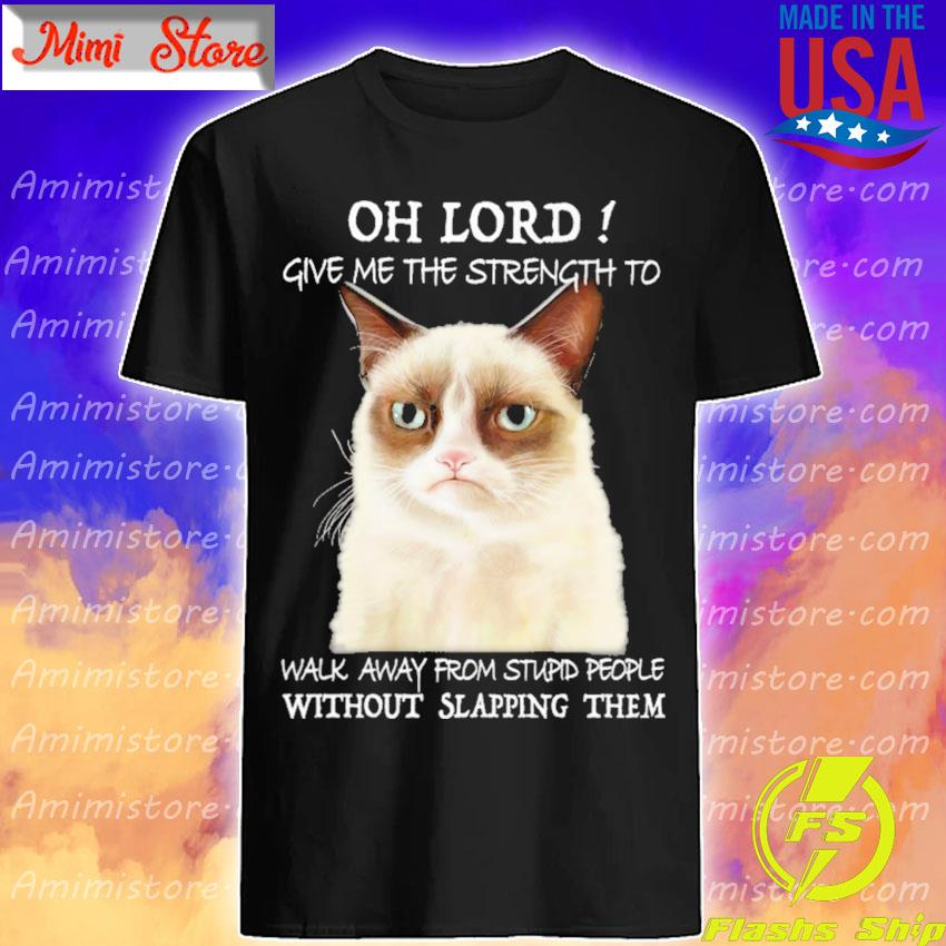 Grumpy Cat oh lord give Me the strength to walk away from stupid people without slapping them shirt