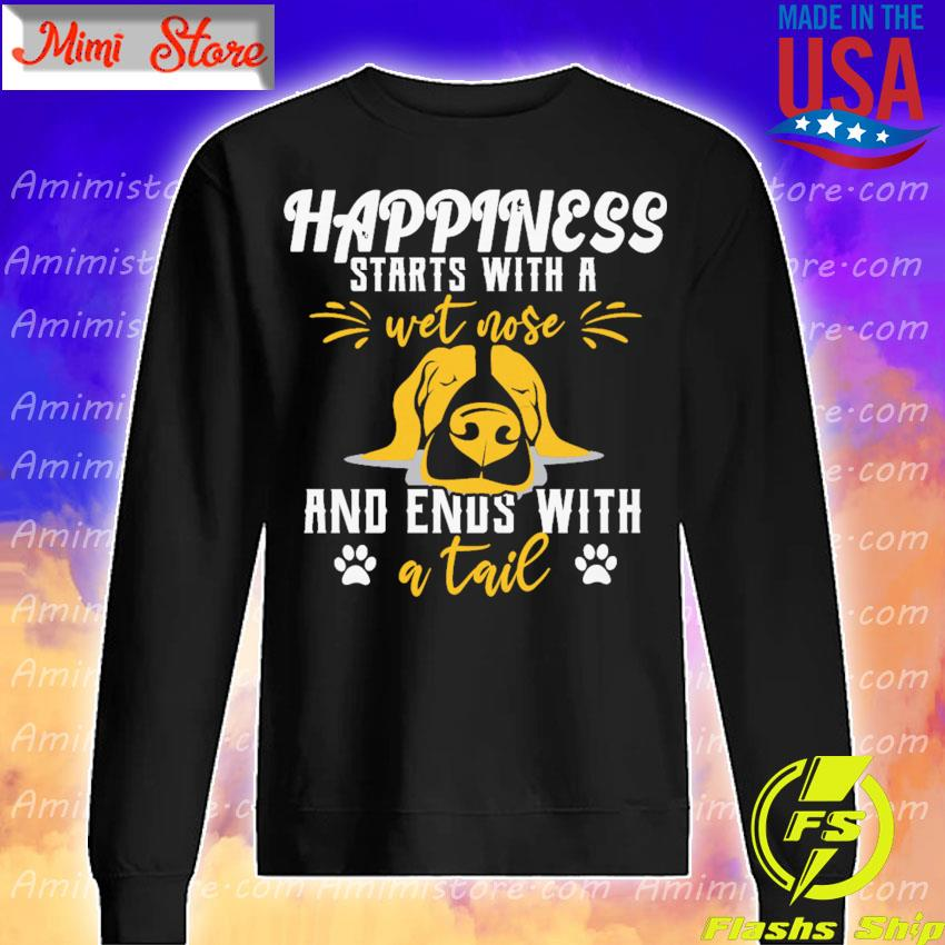 Happiness starts with a wet nose and ends with a tail s Sweatshirt