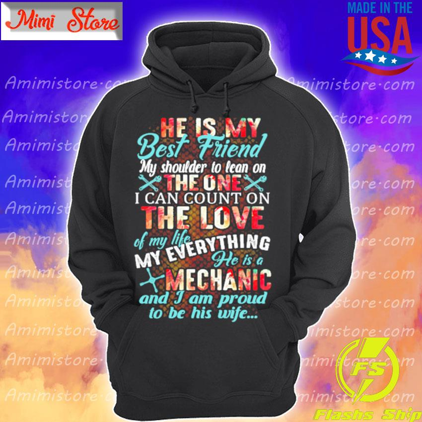 He is My best Friend My shoulder to lean on the one I can count on the love of my life my everything he is a Mechanic and I am proud to be his wife s Hoodie