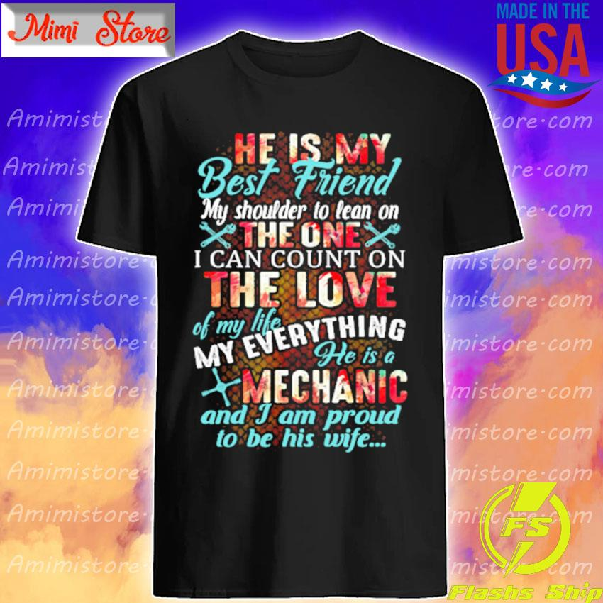 He is My best Friend My shoulder to lean on the one I can count on the love of my life my everything he is a Mechanic and I am proud to be his wife shirt