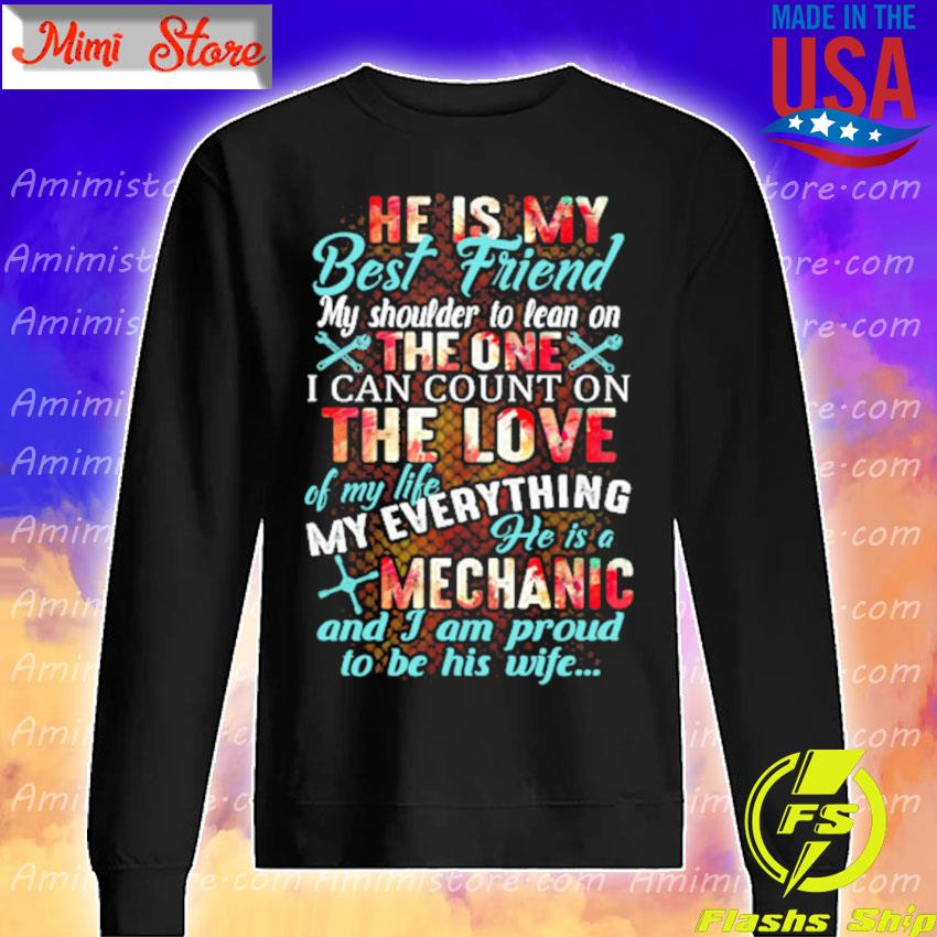 He is My best Friend My shoulder to lean on the one I can count on the love of my life my everything he is a Mechanic and I am proud to be his wife s Sweatshirt
