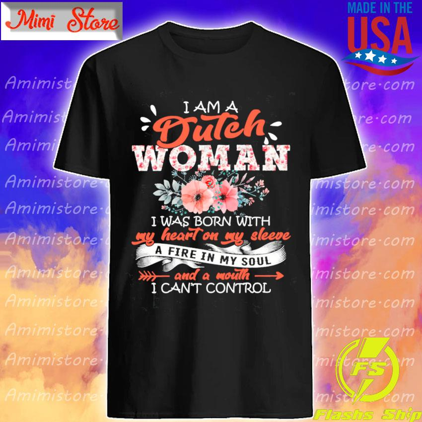 I am a Dutch Girl I was Born with a fire in My soul and a mouth I can't control shirt
