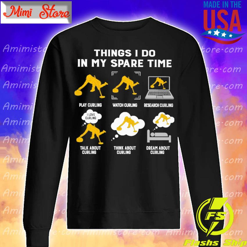 Things I do in my spare time play Curling watch Curling research Curling talk about Curling think about Curling dream about Curling s Sweatshirt