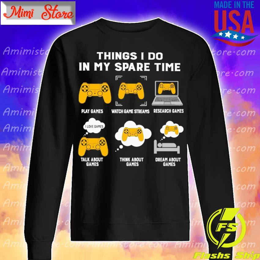 Things I do in my spare time play games watch games streams research games talk about games think about games dream about games s Sweatshirt