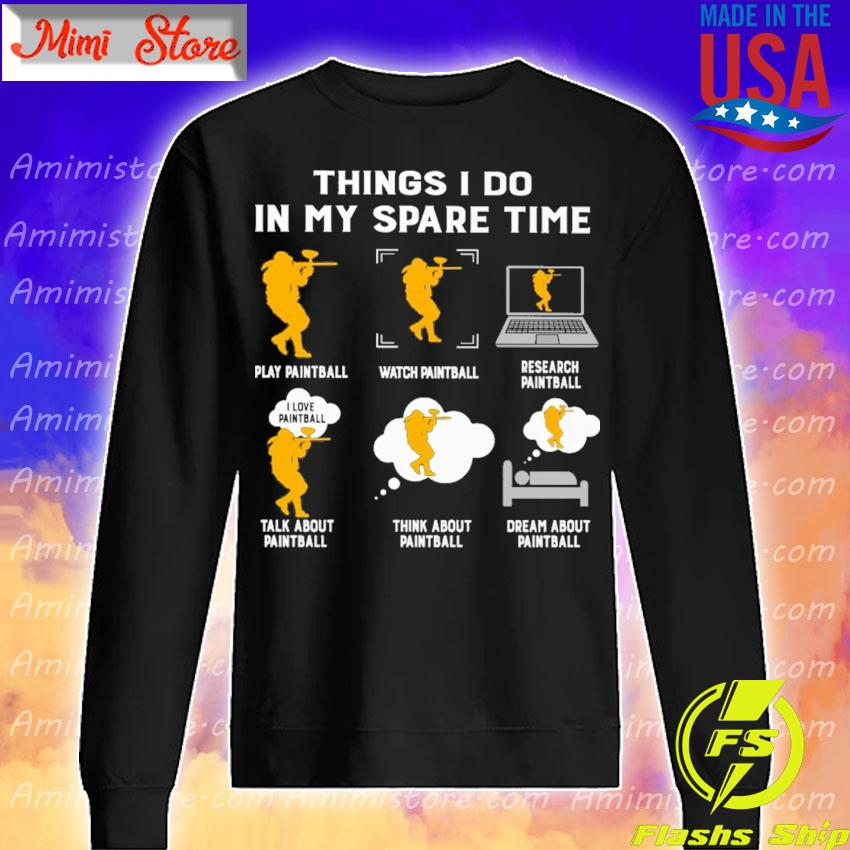 Things I do in my spare time play paintball watch paintball research paintball talk about paintball think about paintball dream about paintball s Sweatshirt