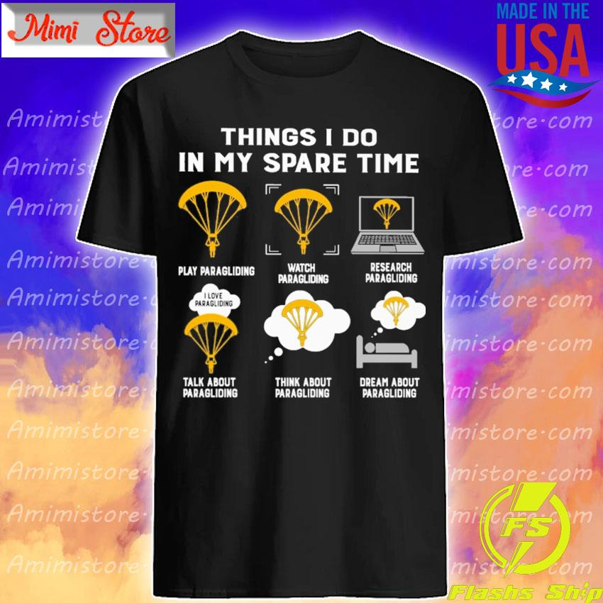 Things I do in my spare time play Paragliding watch Paragliding research Paragliding talk about Paragliding think about Paragliding dream about Paragliding shirt