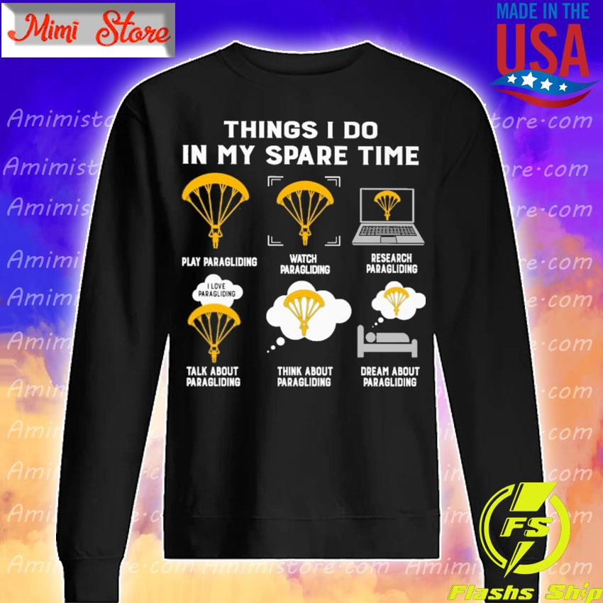 Things I do in my spare time play Paragliding watch Paragliding research Paragliding talk about Paragliding think about Paragliding dream about Paragliding s Sweatshirt