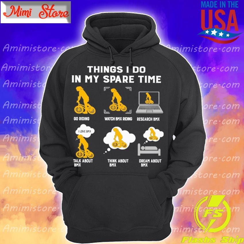 Things I do in my spare time play riding watch BMX riding research BMX talk about BMX think about BMX dream about BMX s Hoodie