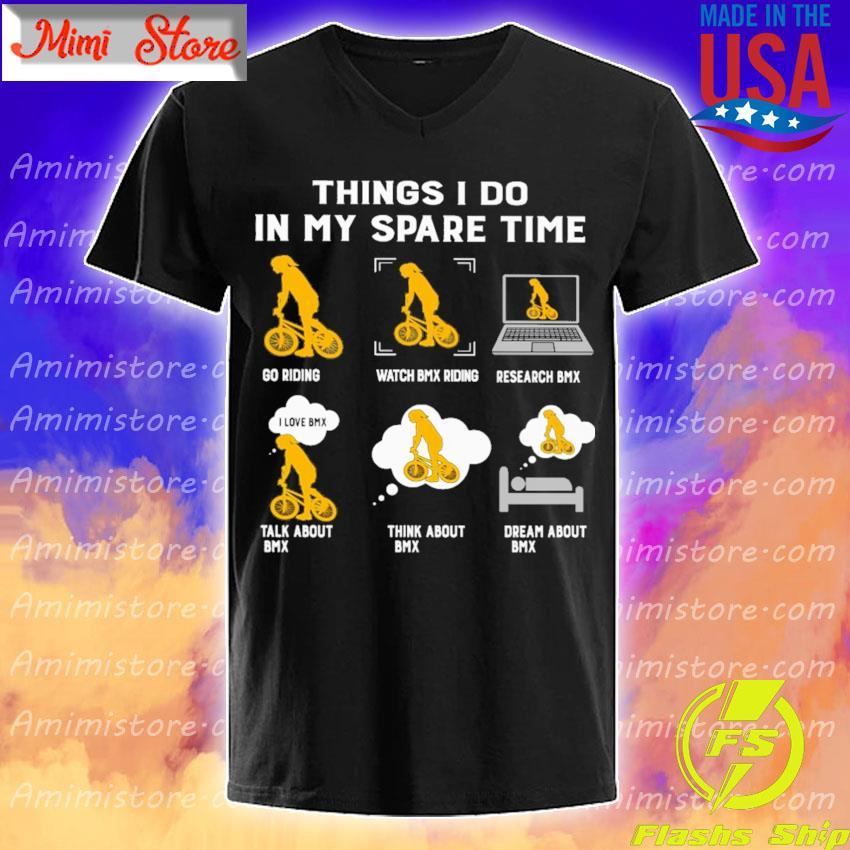 Things I do in my spare time play riding watch BMX riding research BMX talk about BMX think about BMX dream about BMX s V-Neck