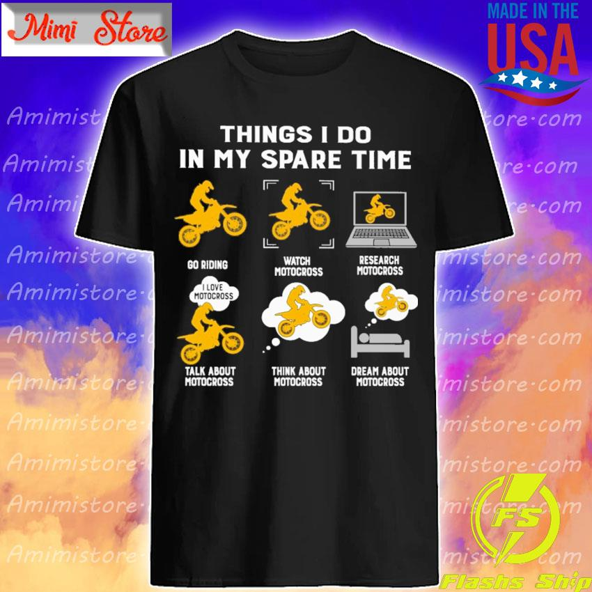 Things I do in my spare time play riding watch motocross research motocross talk about motocross think about motocross dream about motocross shirt