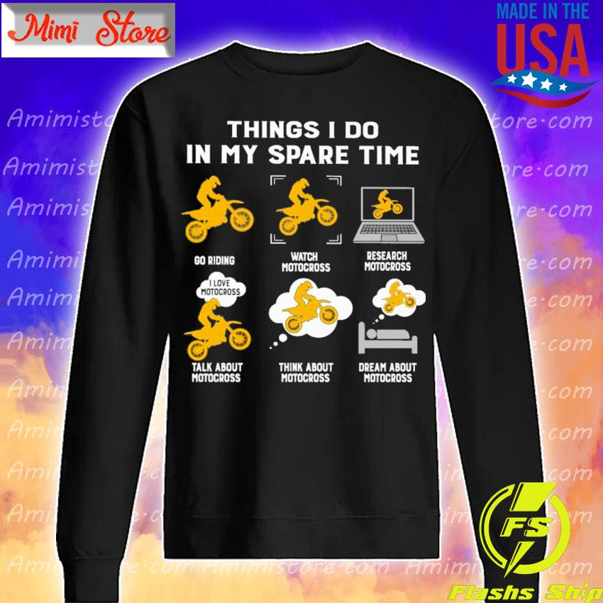 Things I do in my spare time play riding watch motocross research motocross talk about motocross think about motocross dream about motocross s Sweatshirt