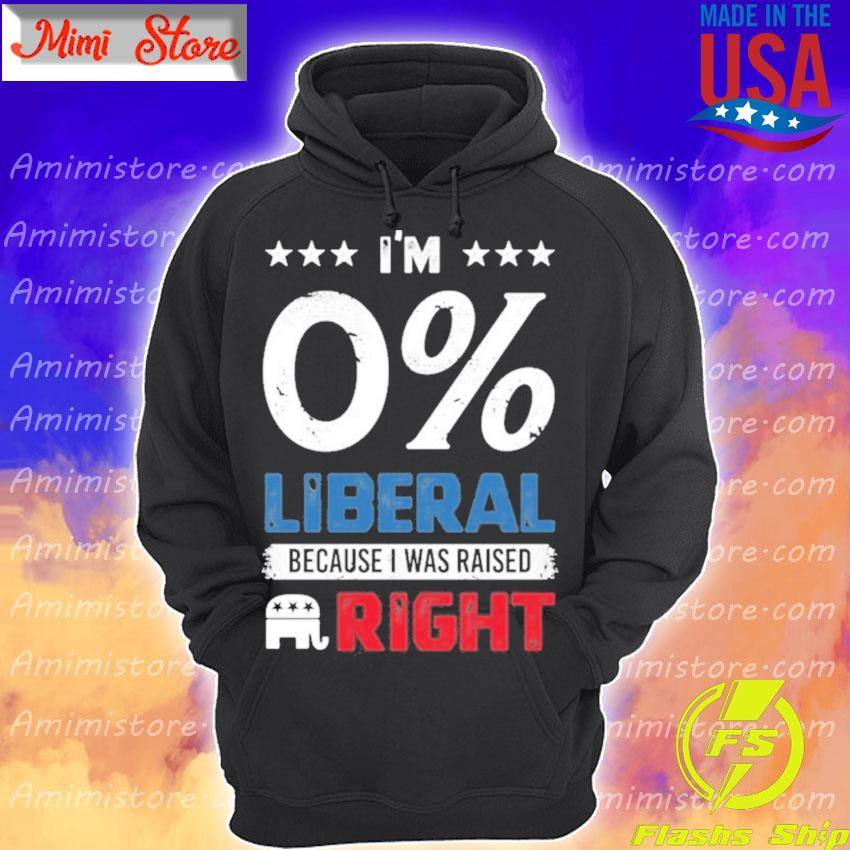 Vote I'm 0% liberal because I was Raised Right s Hoodie