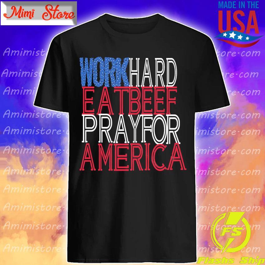 Work Hard Eat Beef Pray For America shirt