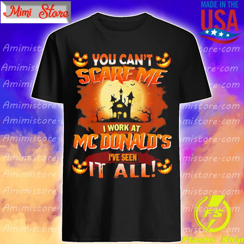 You can't Scare Me I work at MCDonald's I've seen it all Halloween shirt