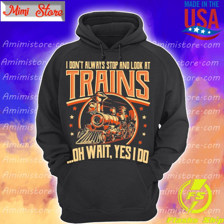 I don't always stop and look at Trains oh wait Yes I do s Hoodie