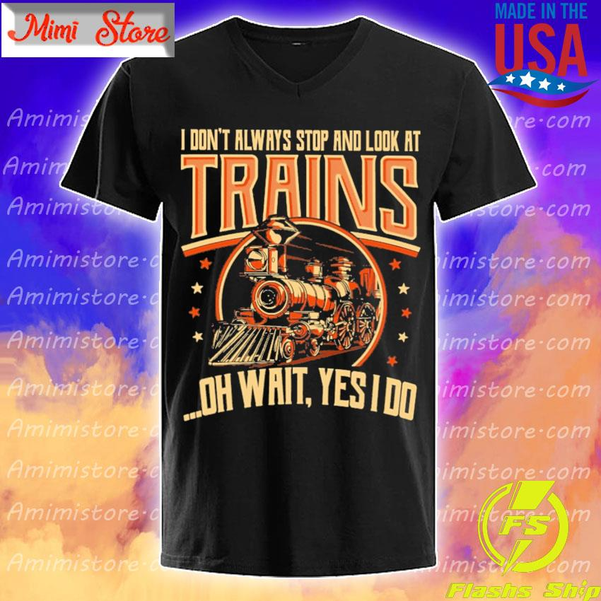 I don't always stop and look at Trains oh wait Yes I do shirt