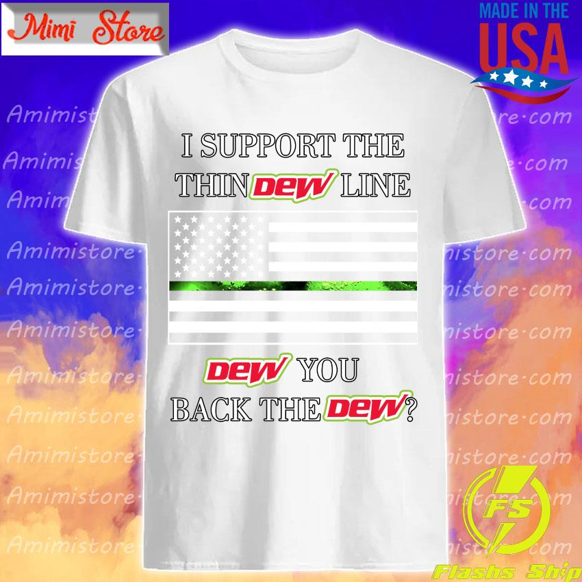 I support the thin Dew line Dew You back the Dew shirt
