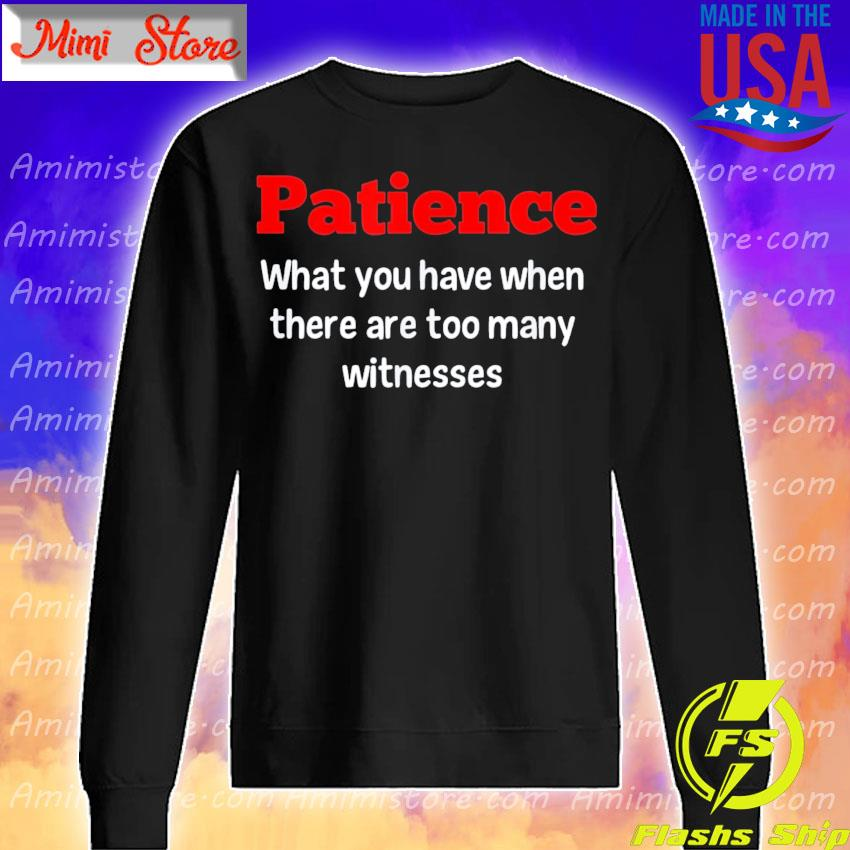 Patience what You have when there are too many witnesses s Sweatshirt