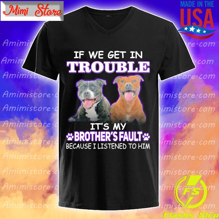 Pitbull Terrier If we get in Trouble It's My Brother's Fault because I listened to him shirt