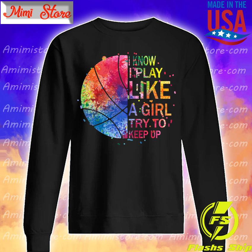 Basketball I know play like a Girl try to keep up color full s Sweatshirt