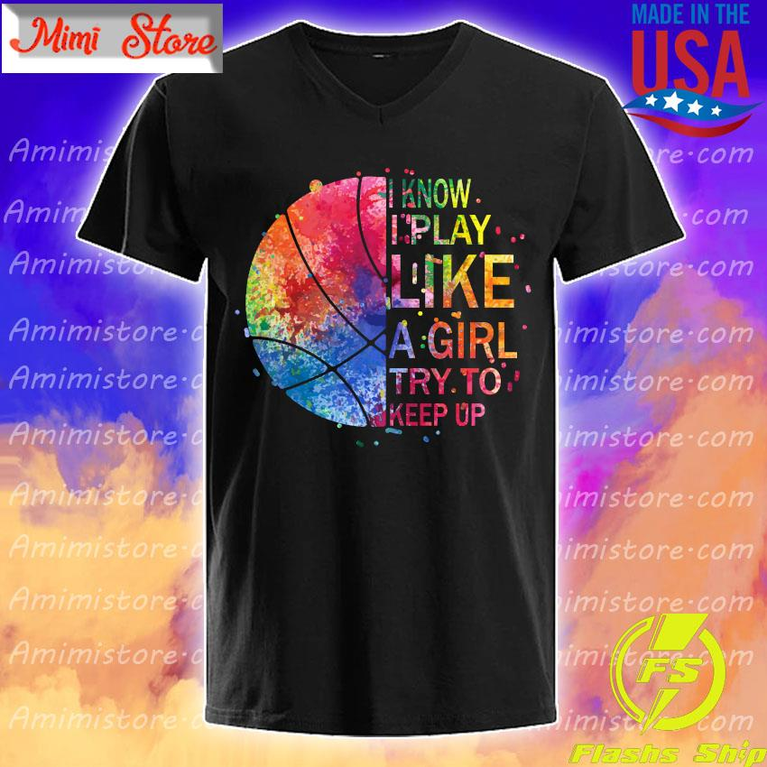 Basketball I know play like a Girl try to keep up color full shirt