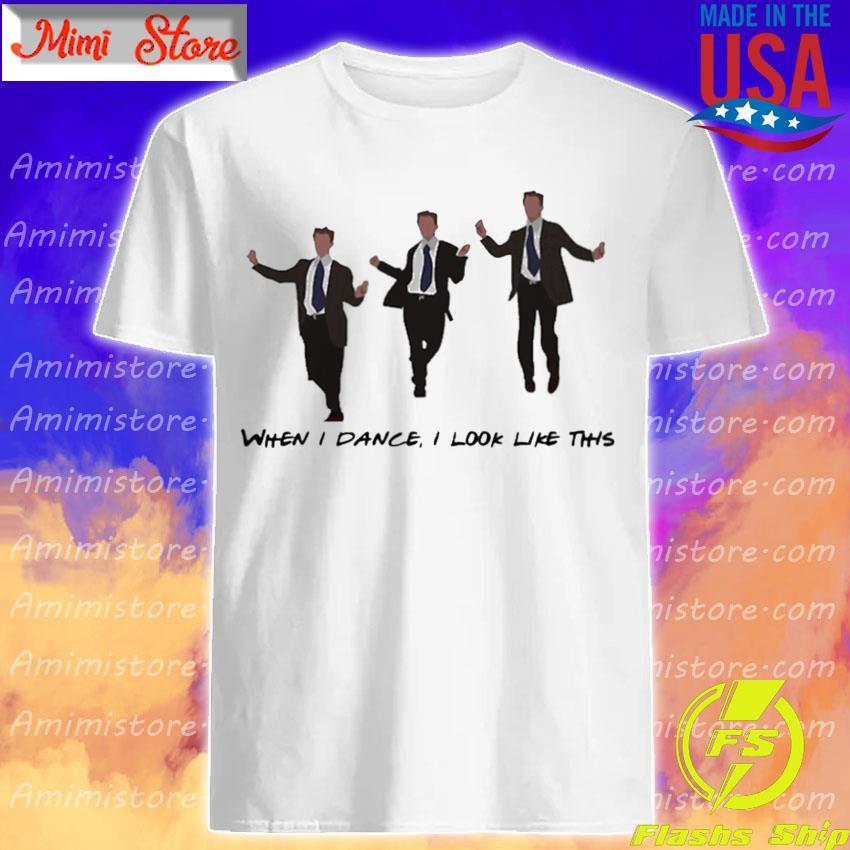 Chandler Dance When I Dance I look like this shirt