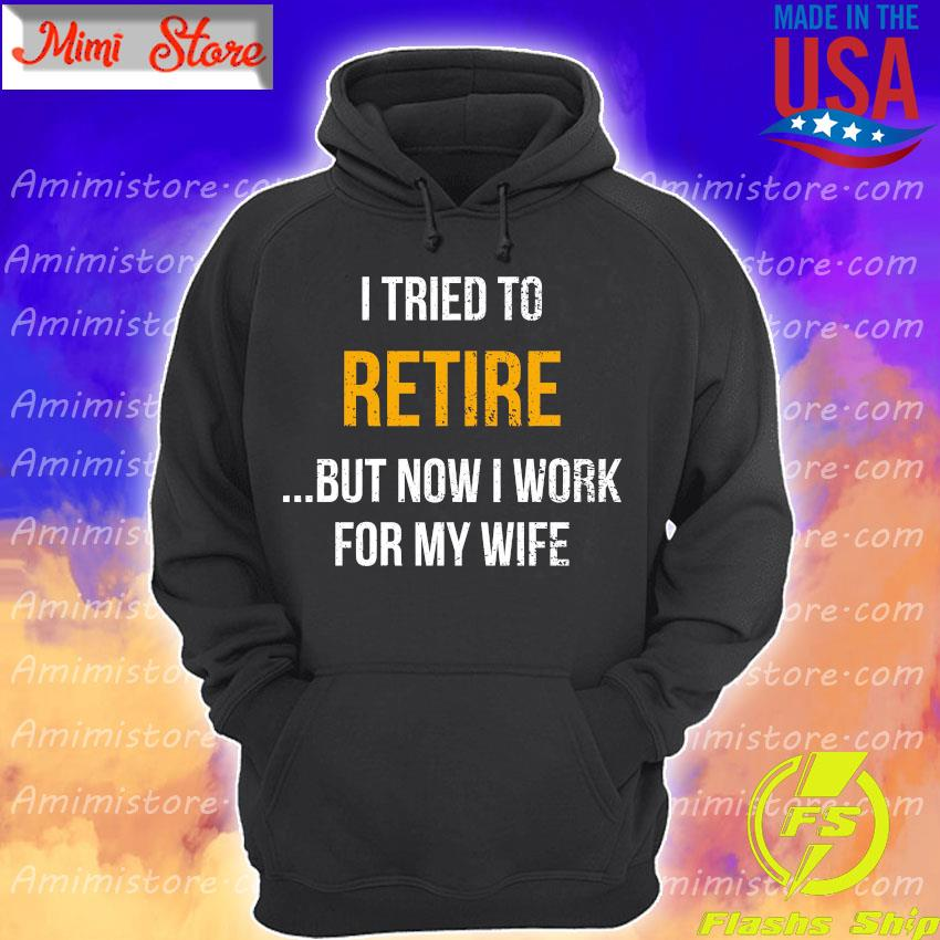 I tried to retire but now I work for my wife s Hoodie