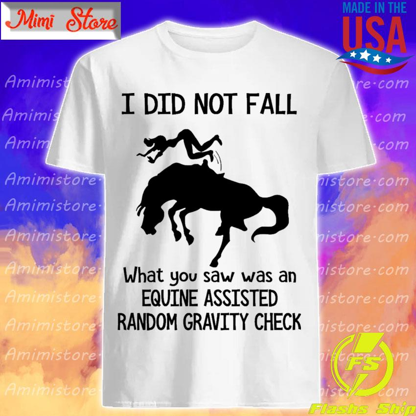 Official I did not fall what You saw was an Equine assisted Random gravity check shirt