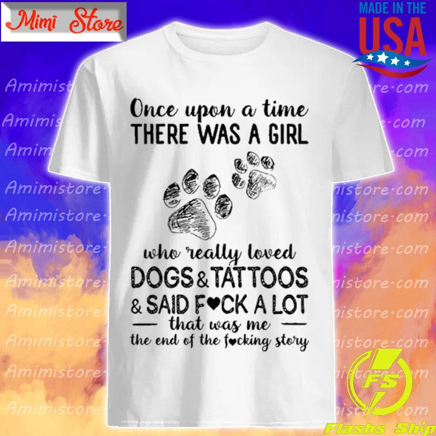 Once upon a time there was a Girl Dogs and Tattoos and Said fuck a lot shirt